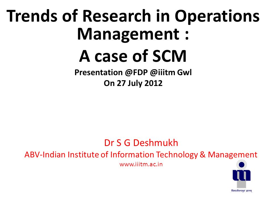 Dr S G Deshmukh ABV-Indian Institute of Information Technology & Management www.iiitm.ac.in Trends of Research in Operations Management : A case of SCM Presentation @FDP @iiitm Gwl On 27 July 2012
