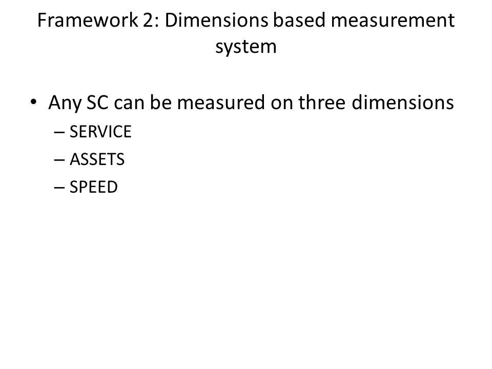 Any SC can be measured on three dimensions – SERVICE – ASSETS – SPEED Framework 2: Dimensions based measurement system