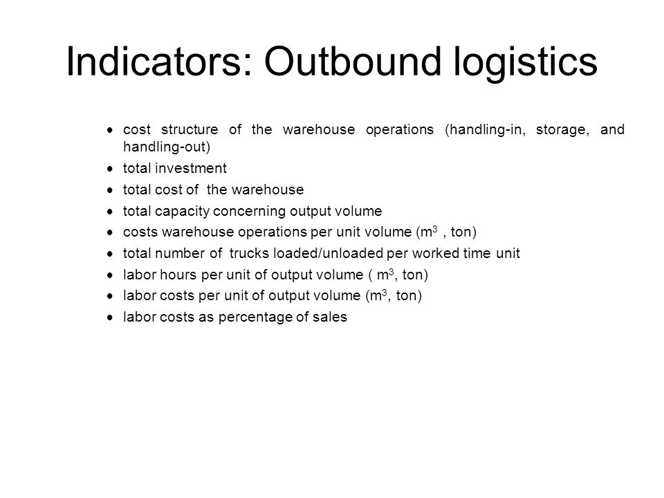  cost structure of the warehouse operations (handling-in, storage, and handling-out)  total investment  total cost of the warehouse  total capacity concerning output volume  costs warehouse operations per unit volume (m 3, ton)  total number of trucks loaded/unloaded per worked time unit  labor hours per unit of output volume ( m 3, ton)  labor costs per unit of output volume (m 3, ton)  labor costs as percentage of sales Indicators: Outbound logistics