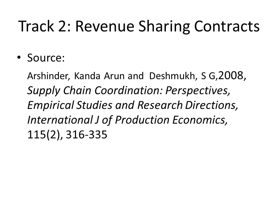 Source: Arshinder, Kanda Arun and Deshmukh, S G, 2008, Supply Chain Coordination: Perspectives, Empirical Studies and Research Directions, International J of Production Economics, 115(2), 316-335 Track 2: Revenue Sharing Contracts