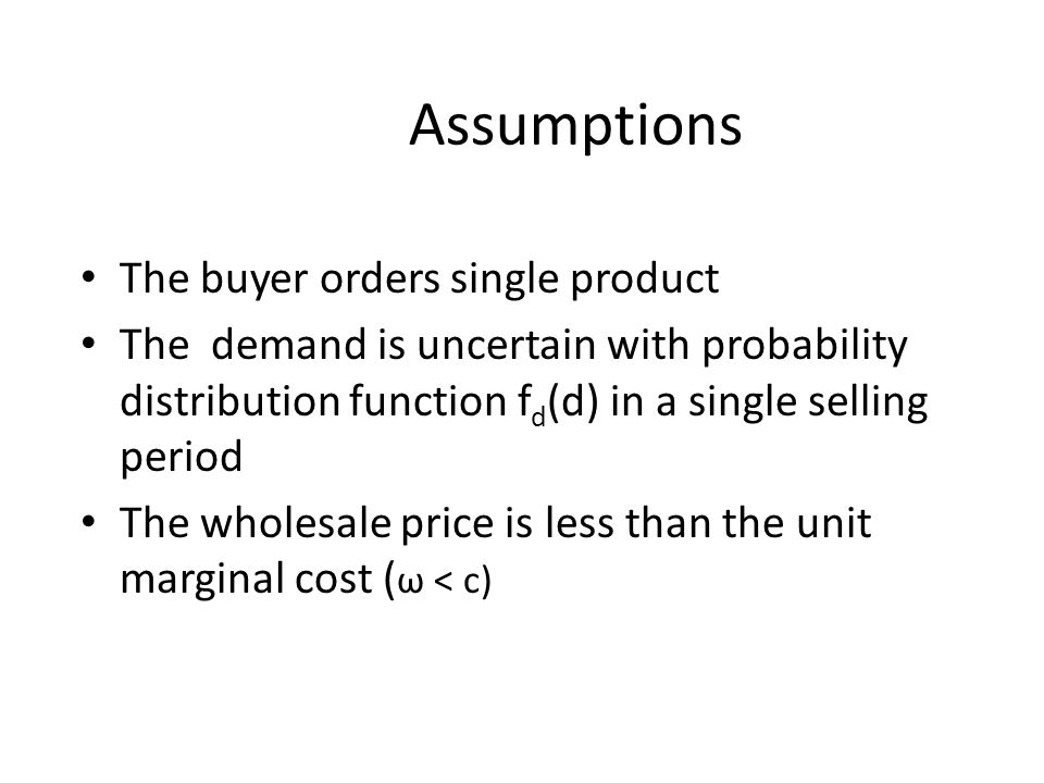 The buyer orders single product The demand is uncertain with probability distribution function f d (d) in a single selling period The wholesale price is less than the unit marginal cost ( ω < c) Assumptions