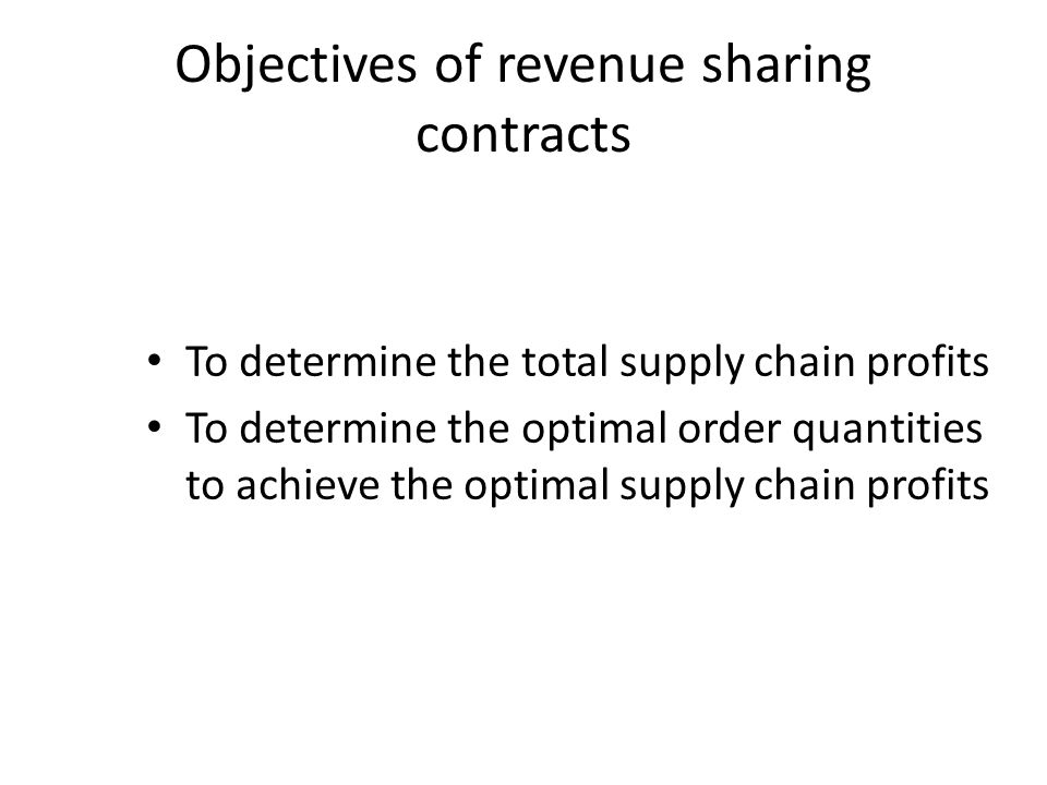 To determine the total supply chain profits To determine the optimal order quantities to achieve the optimal supply chain profits Objectives of revenue sharing contracts