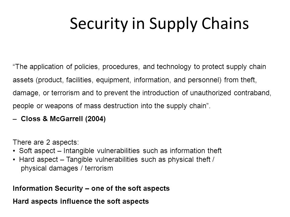 Security in Supply Chains The application of policies, procedures, and technology to protect supply chain assets (product, facilities, equipment, information, and personnel) from theft, damage, or terrorism and to prevent the introduction of unauthorized contraband, people or weapons of mass destruction into the supply chain .