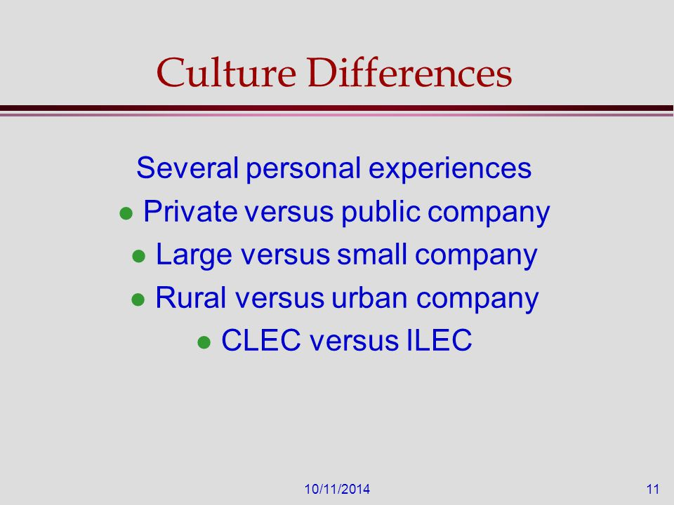 10/11/201411 Culture Differences Several personal experiences l Private versus public company l Large versus small company l Rural versus urban company l CLEC versus ILEC