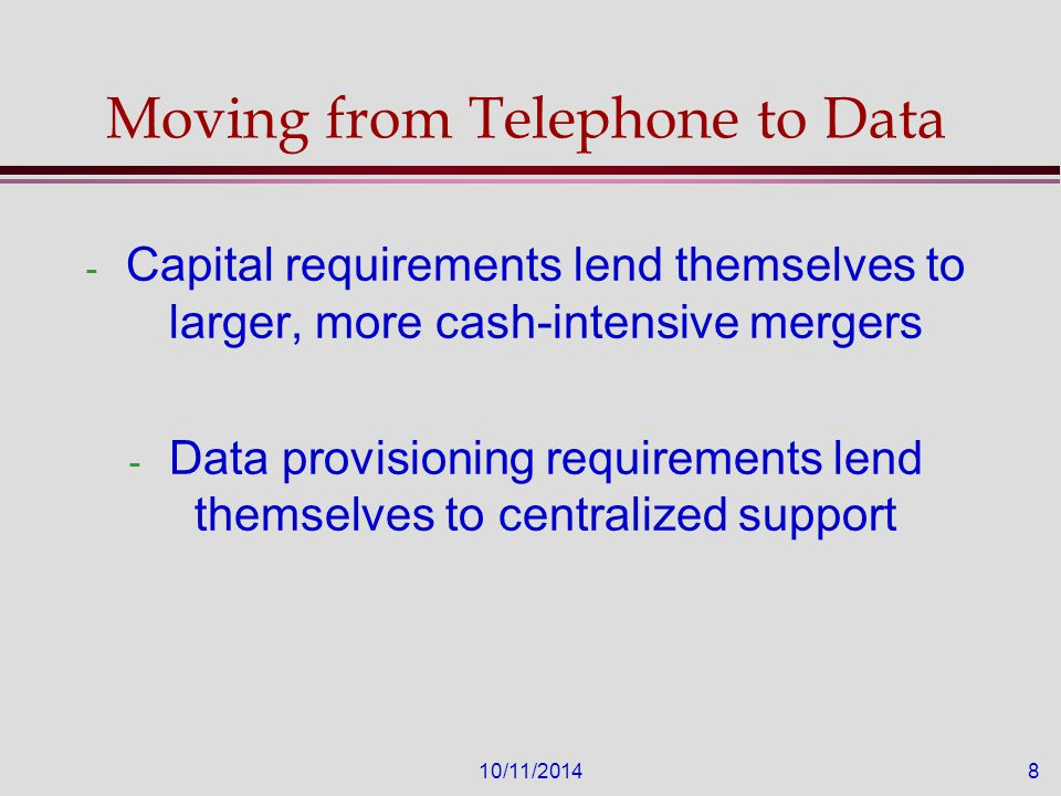 10/11/20148 Moving from Telephone to Data - Capital requirements lend themselves to larger, more cash-intensive mergers - Data provisioning requirements lend themselves to centralized support