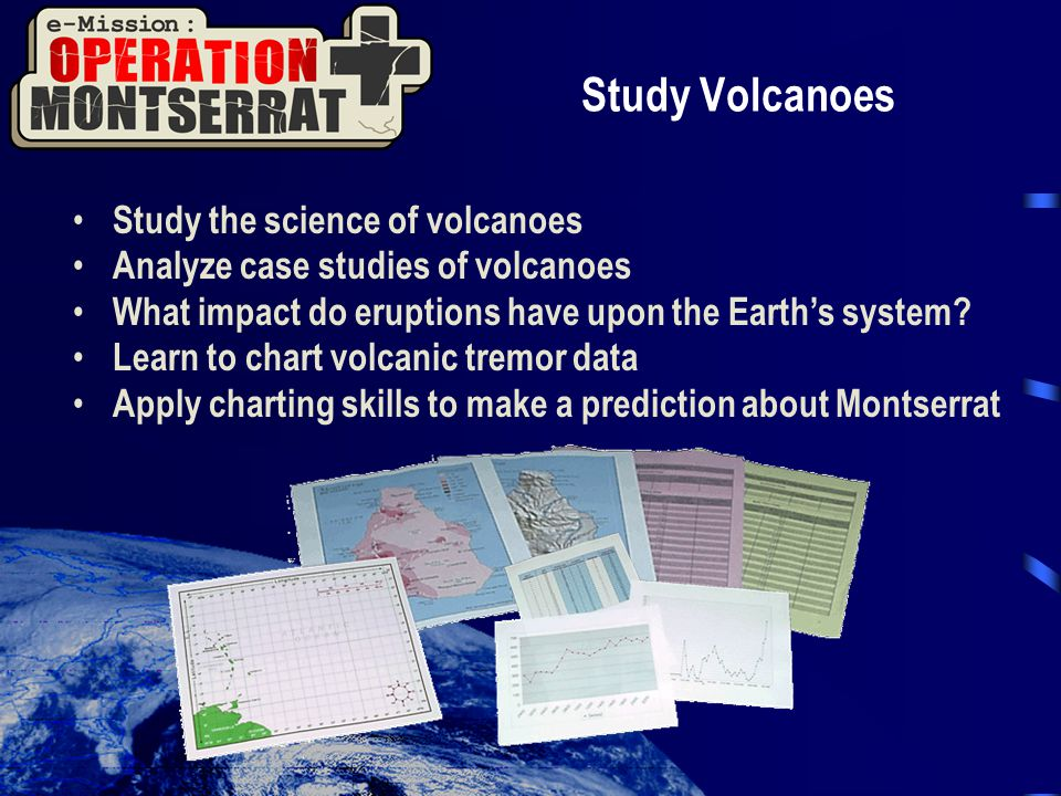 Study Volcanoes Study the science of volcanoes Analyze case studies of volcanoes What impact do eruptions have upon the Earth's system.