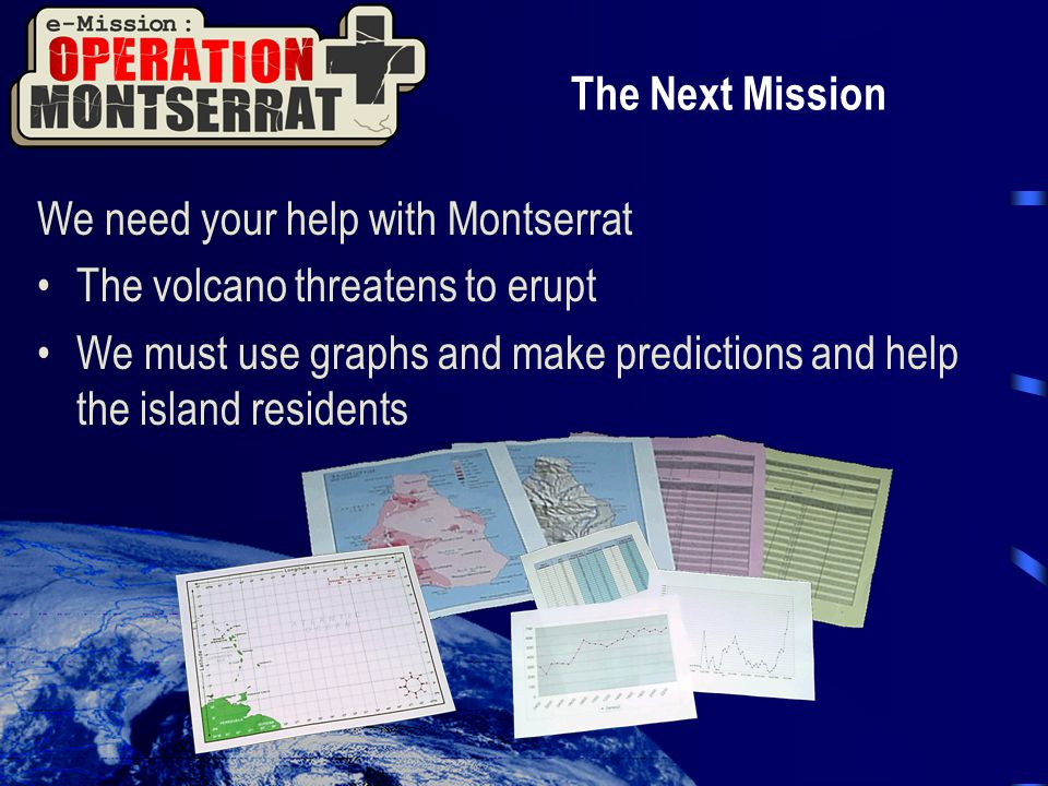 The Next Mission We need your help with Montserrat The volcano threatens to erupt We must use graphs and make predictions and help the island resident