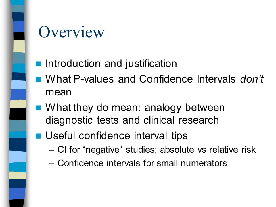 Overview Introduction and justification What P-values and Confidence Intervals don't mean What they do mean: analogy between diagnostic tests and clinical research Useful confidence interval tips –CI for negative studies; absolute vs relative risk –Confidence intervals for small numerators