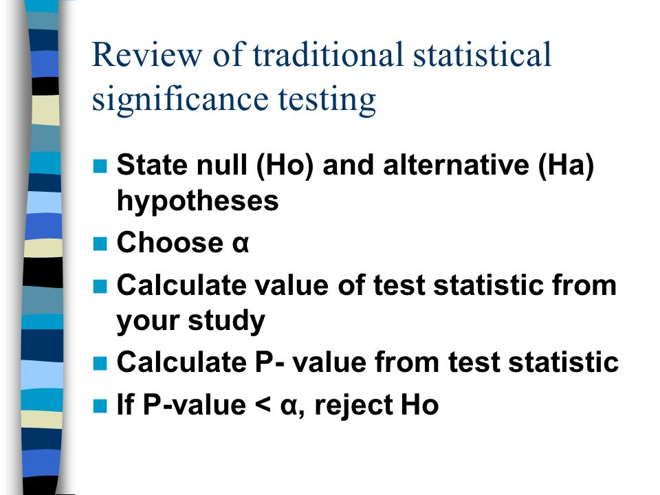 Review of traditional statistical significance testing State null (Ho) and alternative (Ha) hypotheses Choose α Calculate value of test statistic from your study Calculate P- value from test statistic If P-value < α, reject Ho