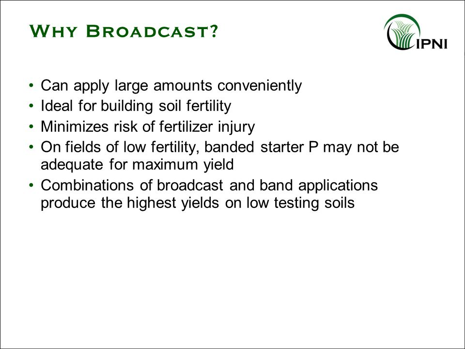 Can apply large amounts conveniently Ideal for building soil fertility Minimizes risk of fertilizer injury On fields of low fertility, banded starter P may not be adequate for maximum yield Combinations of broadcast and band applications produce the highest yields on low testing soils Why Broadcast?