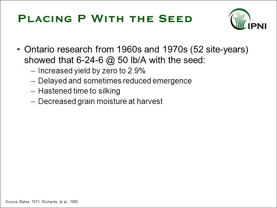 Source: Bates, 1971; Richards, et al., 1985 Ontario research from 1960s and 1970s (52 site-years) showed that 6-24-6 @ 50 lb/A with the seed: –Increased yield by zero to 2.9% –Delayed and sometimes reduced emergence –Hastened time to silking –Decreased grain moisture at harvest Placing P With the Seed
