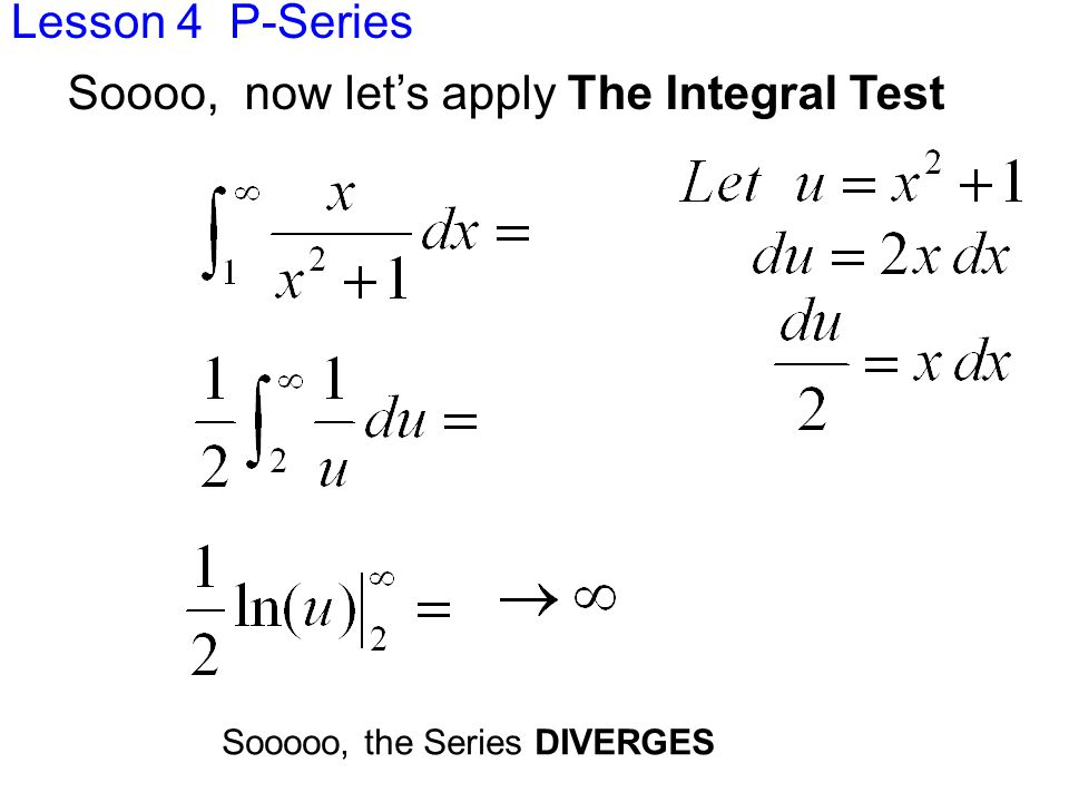 Lesson 4 P-Series Sooooo, the Series DIVERGES Soooo, now let's apply The Integral Test
