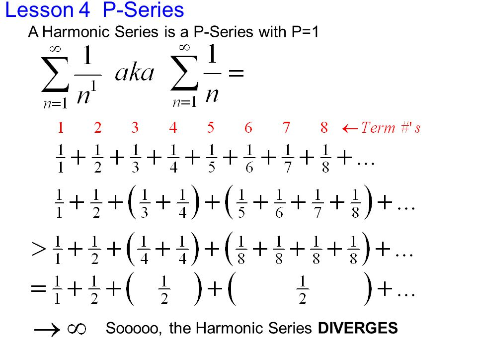 Lesson 4 P-Series A Harmonic Series is a P-Series with P=1 Sooooo, the Harmonic Series DIVERGES