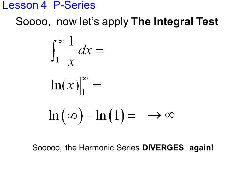 Lesson 4 P-Series Sooooo, the Harmonic Series DIVERGES again.