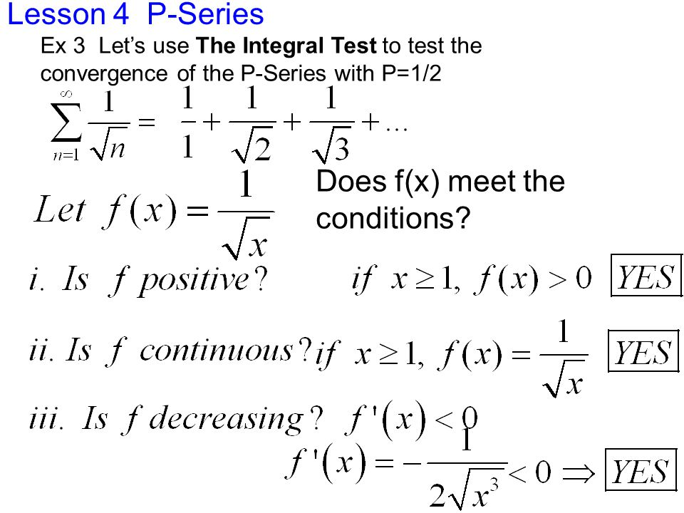 Lesson 4 P-Series Ex 3 Let's use The Integral Test to test the convergence of the P-Series with P=1/2 Does f(x) meet the conditions