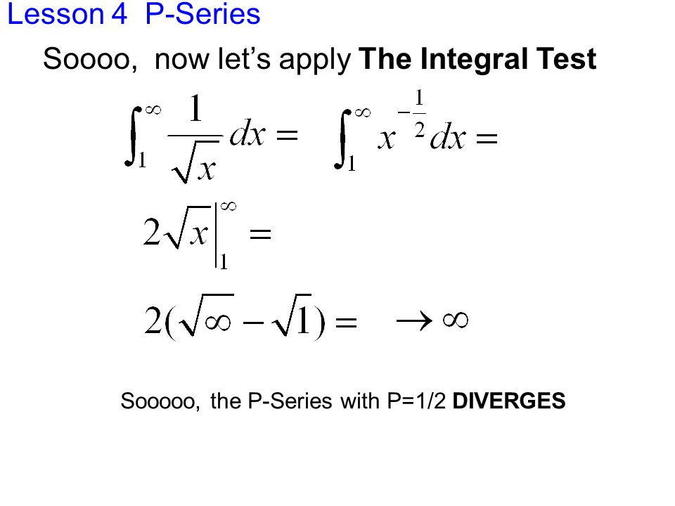 Lesson 4 P-Series Sooooo, the P-Series with P=1/2 DIVERGES Soooo, now let's apply The Integral Test