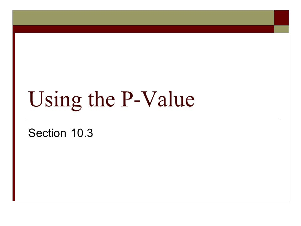 Using the P-Value Section 10.3