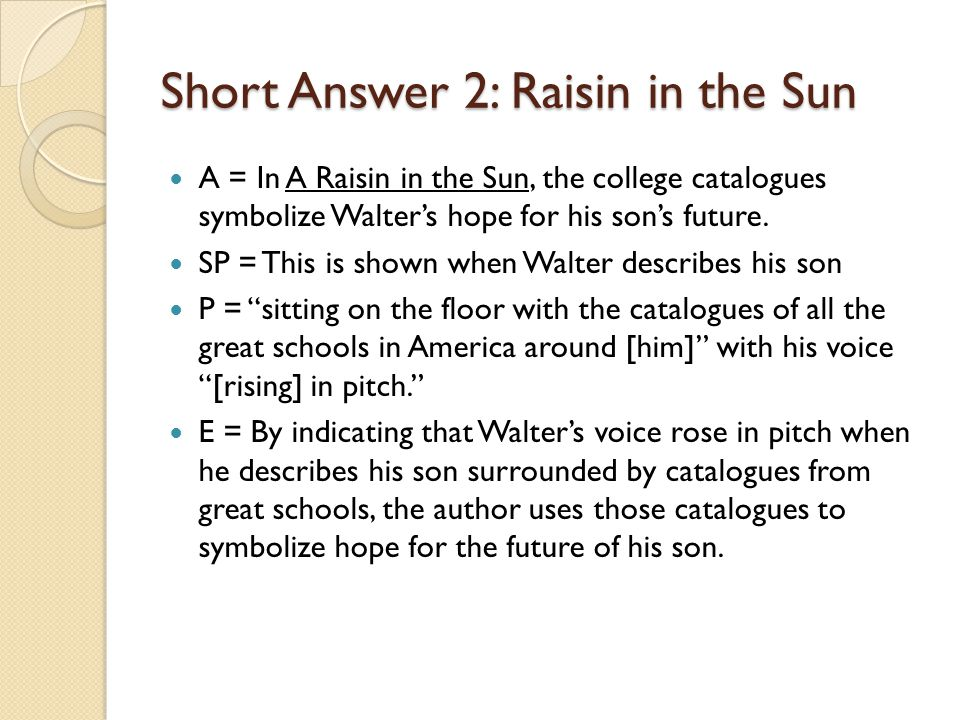 Short Answer 2: Raisin in the Sun A = In A Raisin in the Sun, the college catalogues symbolize Walter's hope for his son's future.