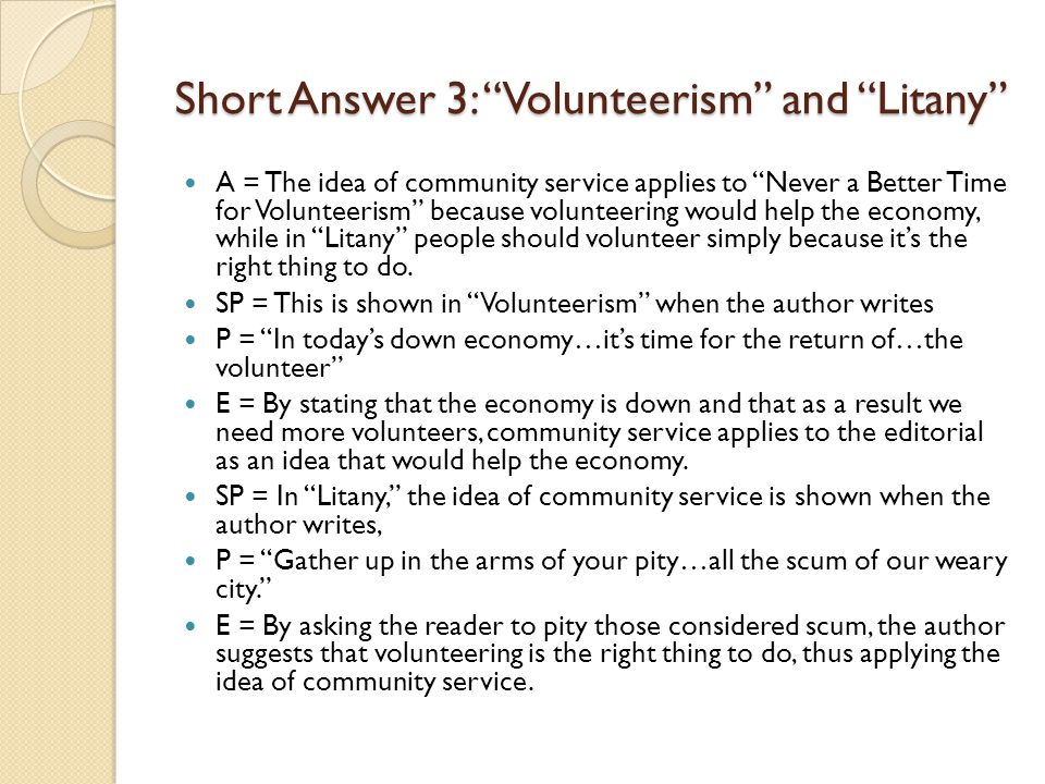 Short Answer 3: Volunteerism and Litany A = The idea of community service applies to Never a Better Time for Volunteerism because volunteering would help the economy, while in Litany people should volunteer simply because it's the right thing to do.