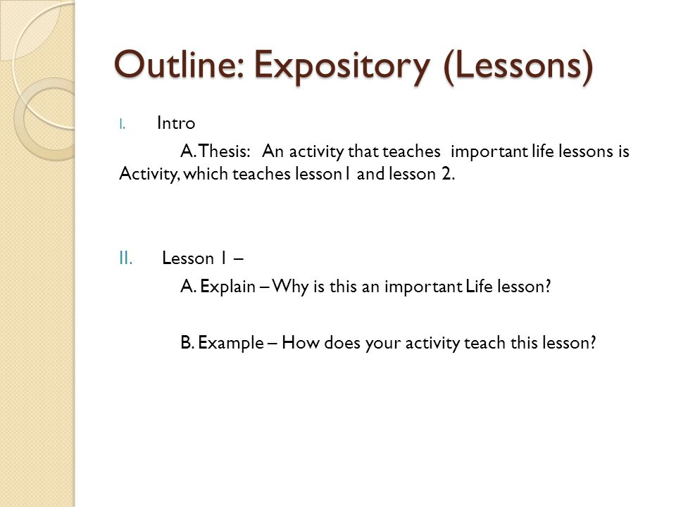 Outline: Expository (Lessons) I. Intro A. Thesis: An activity that teaches important life lessons is Activity, which teaches lesson1 and lesson 2. II.