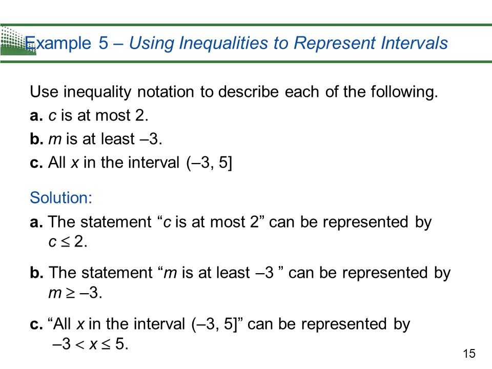 15 Example 5 – Using Inequalities to Represent Intervals Use inequality notation to describe each of the following. a.c is at most 2. b.m is at least