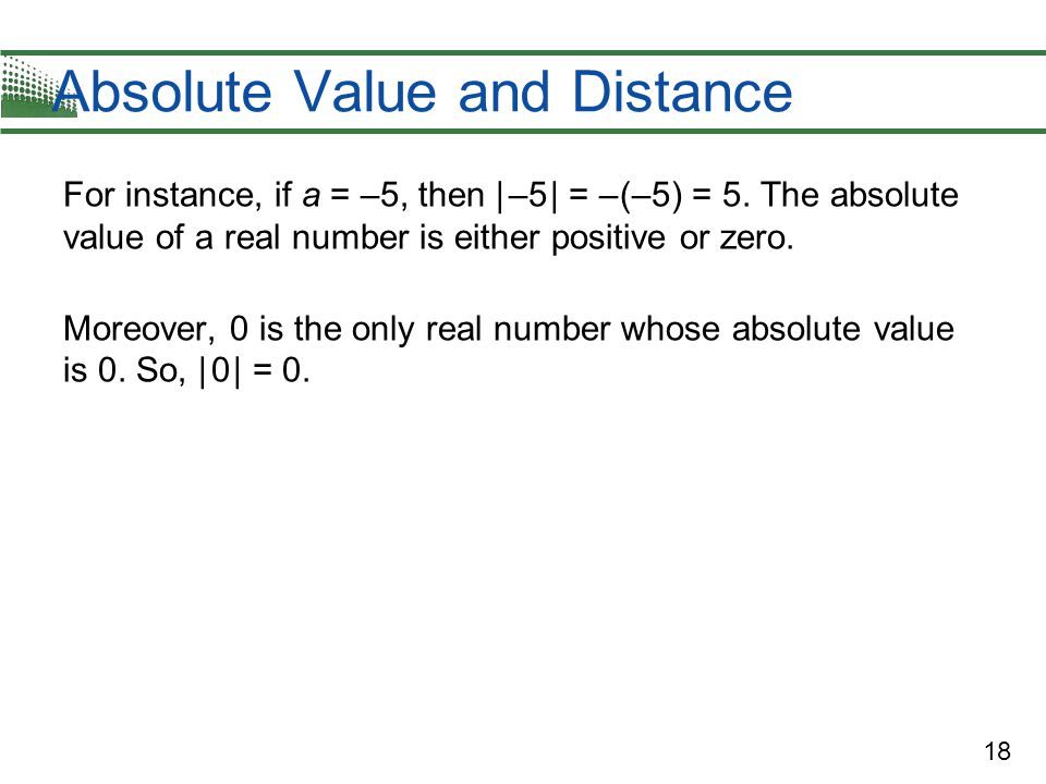 18 Absolute Value and Distance For instance, if a = –5, then | –5 | = – (–5) = 5. The absolute value of a real number is either positive or zero. More