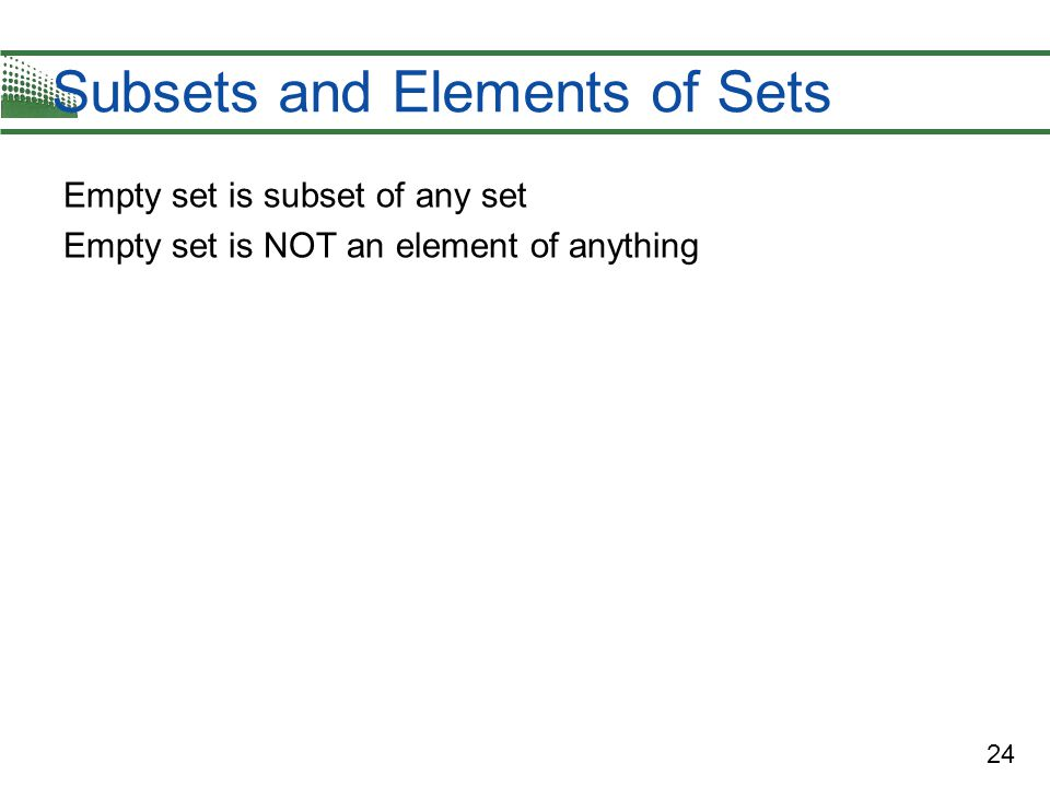 24 Subsets and Elements of Sets Empty set is subset of any set Empty set is NOT an element of anything
