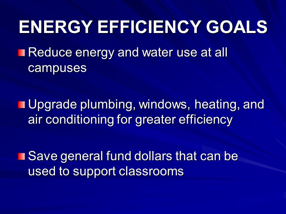 ENERGY EFFICIENCY GOALS Reduce energy and water use at all campuses Upgrade plumbing, windows, heating, and air conditioning for greater efficiency Save general fund dollars that can be used to support classrooms