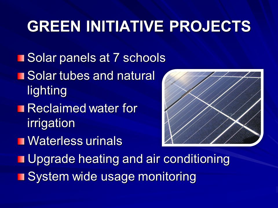 GREEN INITIATIVE PROJECTS Solar panels at 7 schools Solar tubes and natural lighting Reclaimed water for irrigation Waterless urinals Upgrade heating and air conditioning System wide usage monitoring