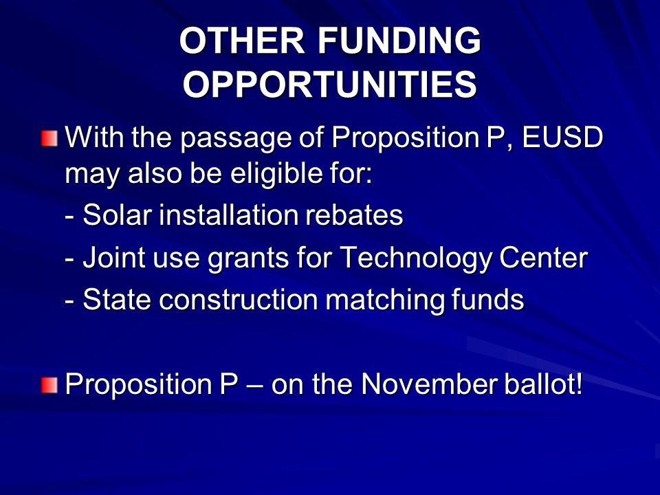 OTHER FUNDING OPPORTUNITIES With the passage of Proposition P, EUSD may also be eligible for: - Solar installation rebates - Joint use grants for Technology Center - State construction matching funds Proposition P – on the November ballot!
