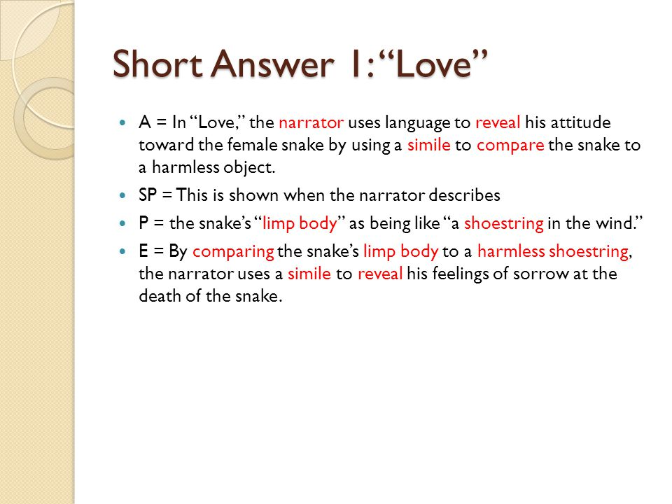 "Short Answer 1: ""Love"" A = In ""Love,"" the narrator uses language to reveal his attitude toward the female snake by using a simile to compare the snake"
