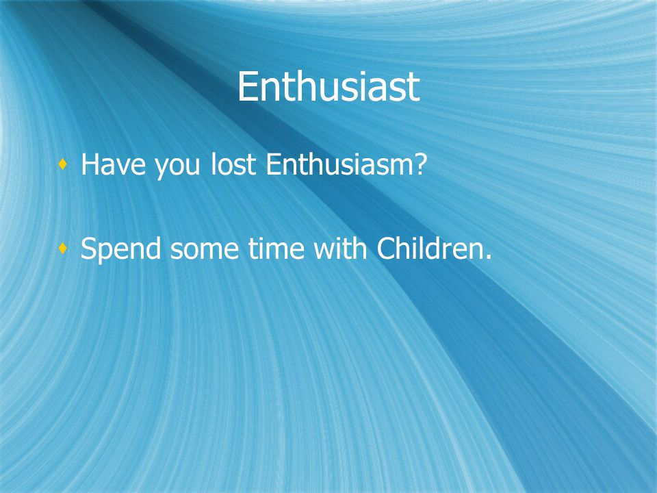Enthusiast  Have you lost Enthusiasm. Spend some time with Children.