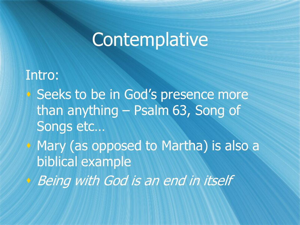 Contemplative Intro:  Seeks to be in God's presence more than anything – Psalm 63, Song of Songs etc…  Mary (as opposed to Martha) is also a biblical example  Being with God is an end in itself Intro:  Seeks to be in God's presence more than anything – Psalm 63, Song of Songs etc…  Mary (as opposed to Martha) is also a biblical example  Being with God is an end in itself