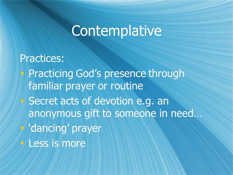Contemplative Practices:  Practicing God's presence through familiar prayer or routine  Secret acts of devotion e.g.