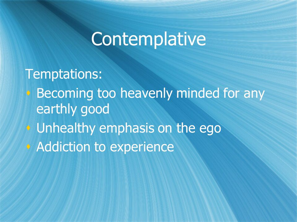 Contemplative Temptations:  Becoming too heavenly minded for any earthly good  Unhealthy emphasis on the ego  Addiction to experience Temptations: