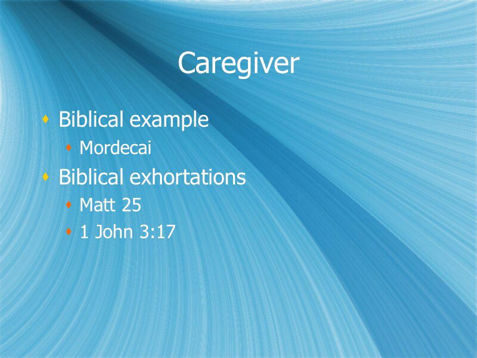 Caregiver  Biblical example  Mordecai  Biblical exhortations  Matt 25  1 John 3:17  Biblical example  Mordecai  Biblical exhortations  Matt 25  1 John 3:17