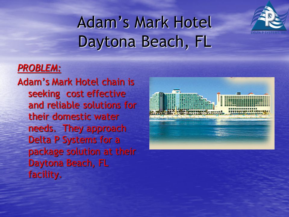 Adam's Mark Hotel Daytona Beach, FL PROBLEM: Adam's Mark Hotel chain is seeking cost effective and reliable solutions for their domestic water needs.