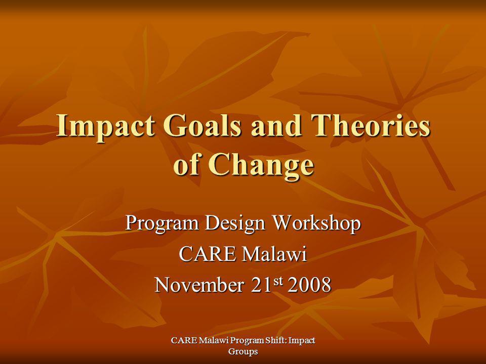 CARE Malawi Program Shift: Impact Groups Impact Goals and Theories of Change Program Design Workshop CARE Malawi November 21 st 2008
