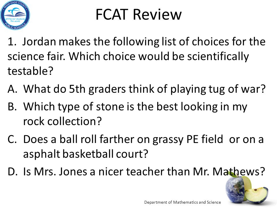 Department of Mathematics and Science FCAT Review 1. Jordan makes the following list of choices for the science fair. Which choice would be scientific