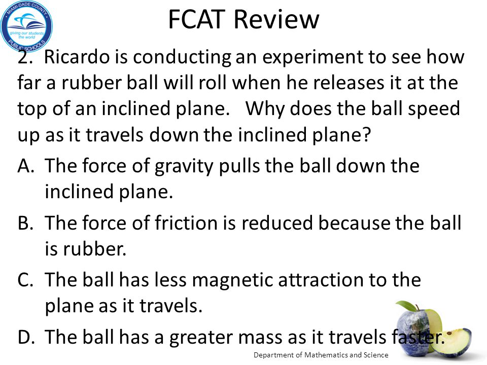 Department of Mathematics and Science FCAT Review 2. Ricardo is conducting an experiment to see how far a rubber ball will roll when he releases it at