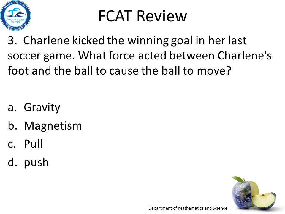 Department of Mathematics and Science FCAT Review 3. Charlene kicked the winning goal in her last soccer game. What force acted between Charlene's foo