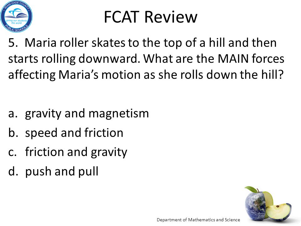 Department of Mathematics and Science FCAT Review 5. Maria roller skates to the top of a hill and then starts rolling downward. What are the MAIN forc