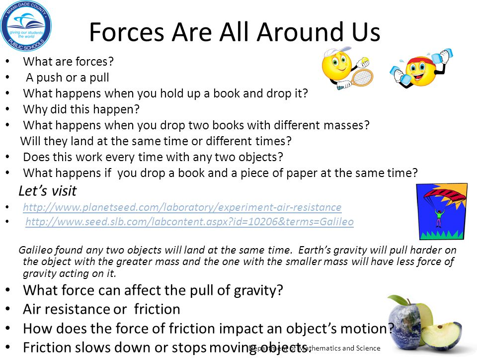 Department of Mathematics and Science Forces Are All Around Us What are forces? A push or a pull What happens when you hold up a book and drop it? Why
