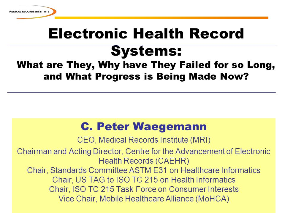 Electronic Health Record Systems: What are They, Why have They Failed for so Long, and What Progress is Being Made Now? C. Peter Waegemann CEO, Medica