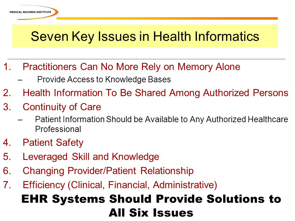 Seven Key Issues in Health Informatics 1.Practitioners Can No More Rely on Memory Alone – Provide Access to Knowledge Bases 2.Health Information To Be