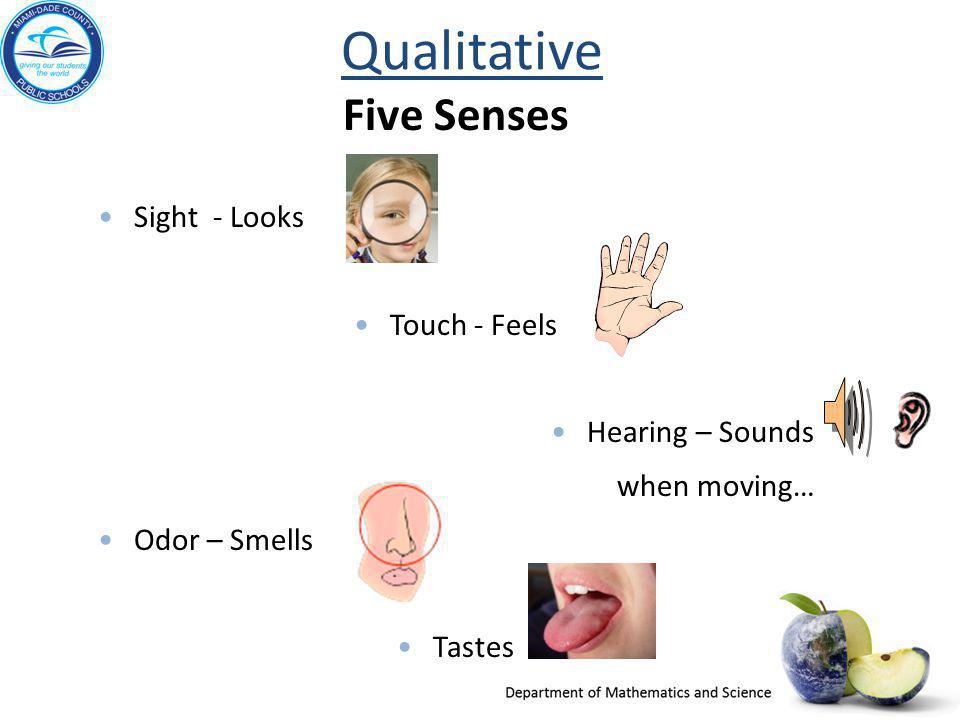 Qualitative Five Senses Sight - Looks Touch - Feels Hearing – Sounds when moving… Odor – Smells Tastes