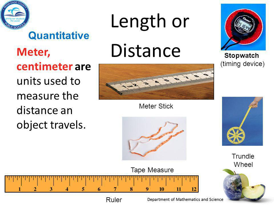 Quantitative Length or Distance Meter, centimeter are units used to measure the distance an object travels. Stopwatch (timing device) Meter Stick Tape