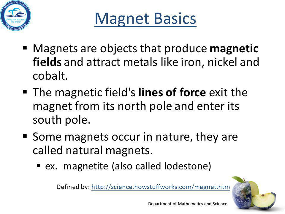 Magnet Basics  Magnets are objects that produce magnetic fields and attract metals like iron, nickel and cobalt.  The magnetic field's lines of forc