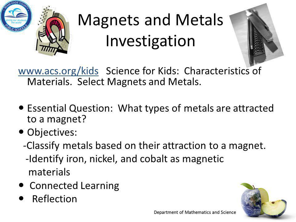 Magnets and Metals Investigation www.acs.org/kidswww.acs.org/kids Science for Kids: Characteristics of Materials. Select Magnets and Metals. Essential