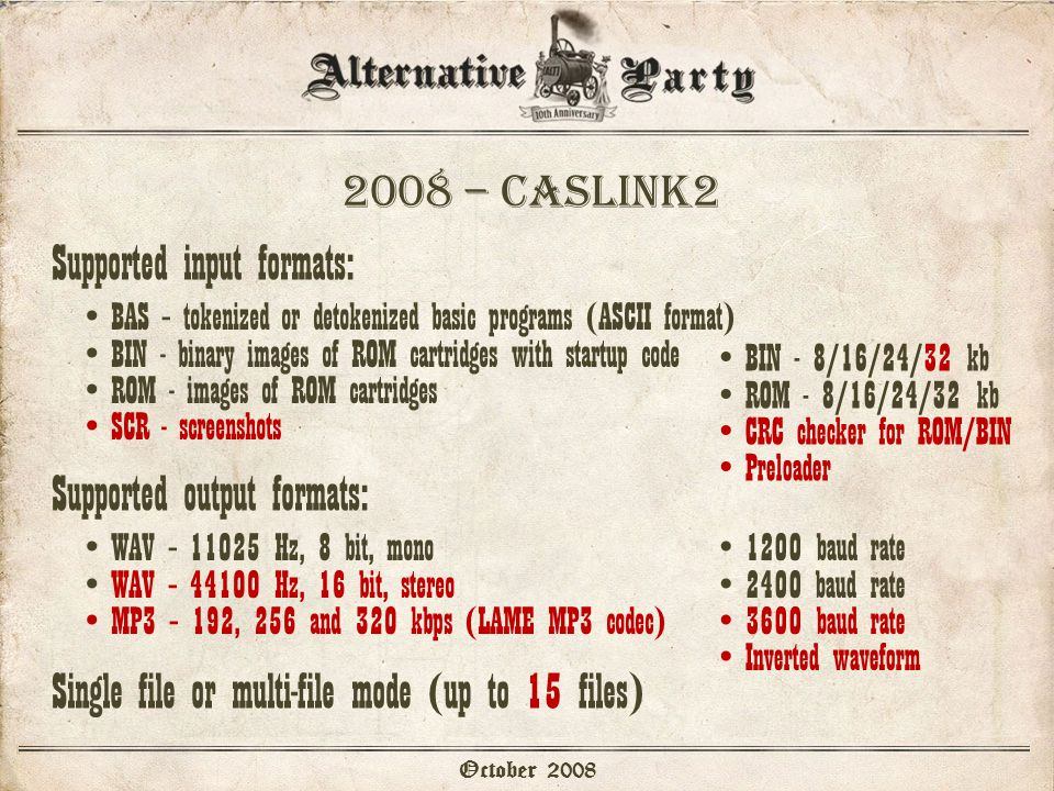 2008 – caslink2 October 2008 Supported input formats: BAS – tokenized or detokenized basic programs (ASCII format) BIN - binary images of ROM cartridges with startup code ROM - images of ROM cartridges SCR - screenshots BIN - 8/16/24/32 kb ROM - 8/16/24/32 kb CRC checker for ROM/BIN Preloader Supported output formats: WAV – 11025 Hz, 8 bit, mono WAV – 44100 Hz, 16 bit, stereo MP3 – 192, 256 and 320 kbps (LAME MP3 codec) 1200 baud rate 2400 baud rate 3600 baud rate Inverted waveform Single file or multi-file mode (up to 15 files)